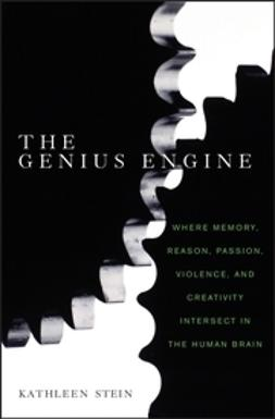 Stein, Kathleen - The Genius Engine: Where Memory, Reason, Passion, Violence, and Creativity Intersect in the Human Brain, ebook