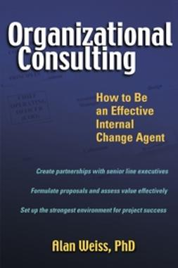Weiss, Alan - Organizational Consulting: How to Be an Effective Internal Change Agent, e-kirja