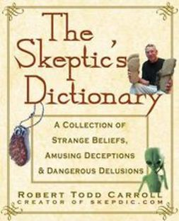 Carroll, Robert Todd - The Skeptic's Dictionary: A Collection of Strange Beliefs, Amusing Deceptions, and Dangerous Delusions, ebook