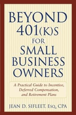 Sifleet, Jean D. - Beyond 401(k)s for Small Business Owners : A Practical Guide to Incentive, Deferred Compensation, and Retirement Plans, e-kirja