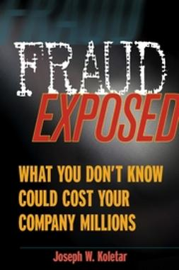 Koletar, Joseph W. - Fraud Exposed: What You Don't Know Could Cost Your Company Millions, ebook