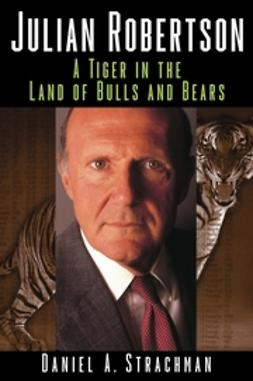 Strachman, Daniel A. - Julian Robertson: A Tiger in the Land of Bulls and Bears, ebook
