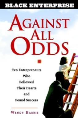 Beech, Wendy - Against All Odds: Ten Entrepreneurs Who Followed Their Hearts and Found Success, ebook