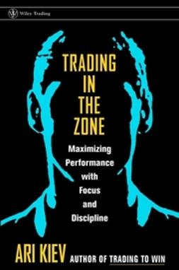 Kiev, Ari - Trading in the Zone: Maximizing Performance with Focus and Discipline, ebook