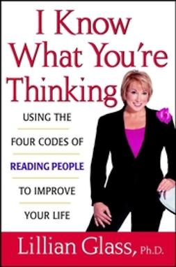 Glass, Lillian - I Know What You're Thinking: Using the Four Codes of Reading People to Improve Your Life, ebook