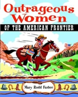 Furbee, Mary Rodd - Outrageous Women of the American Frontier, ebook