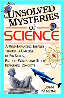 Malone, John - Unsolved Mysteries of Science: A Mind-Expanding Journey through a Universe of Big Bangs, Particle Waves, and Other Perplexing Concepts, ebook
