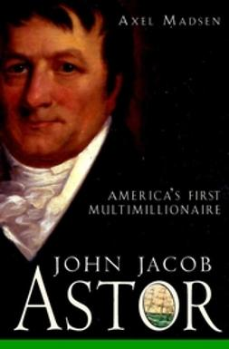 Madsen, Axel - John Jacob Astor: America's First Multimillionaire, ebook