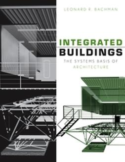 Bachman, Leonard R. - Integrated Buildings: The Systems Basis of Architecture, ebook