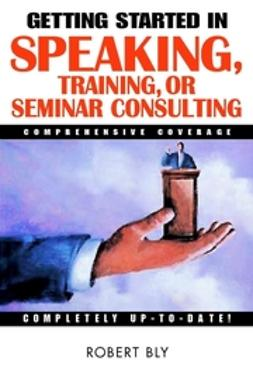 Bly, Robert W. - Getting Started in Speaking, Training, or Seminar Consulting, e-kirja