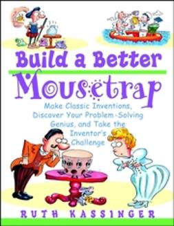 Kassinger, Ruth - Build a Better Mousetrap: Make Classic Inventions, Discover Your Problem-Solving Genius, and Take the Inventor's Challenge, ebook