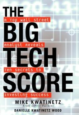 Kwatinetz, Mike - The Big Tech Score: A Top Wall Street Analyst Reveals Ten Secrets to Investing Success, ebook