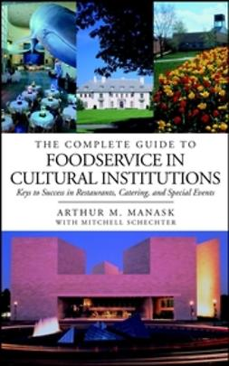 Manask, Arthur M. - The Complete Guide to Foodservice in Cultural Institutions: Keys to Success in Restaurants, Catering, and Special Events, ebook