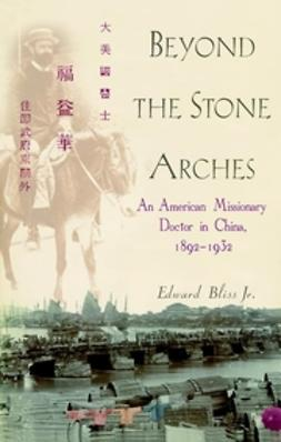 Bliss, Edward - Beyond the Stone Arches: An American Missionary Doctor in China, 1892-1932, ebook