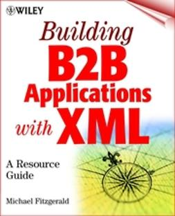 Fitzgerald, Michael - Building B2B Applications with XML: A Resource Guide, ebook