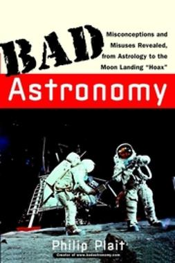 "Plait, Philip C. - Bad Astronomy: Misconceptions and Misuses Revealed, from Astrology to the Moon Landing ""Hoax"", ebook"