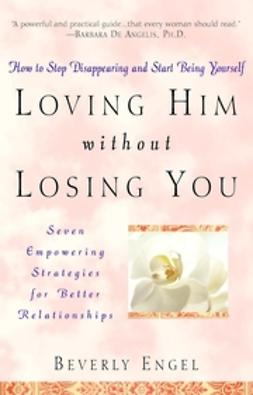 Engel, Beverly - Loving Him without Losing You: How to Stop Disappearing and Start Being Yourself, ebook