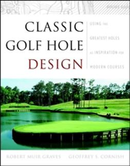 Cornish, Geoffrey S. - Classic Golf Hole Design: Using the Greatest Holes as Inspiration for Modern Courses, e-kirja