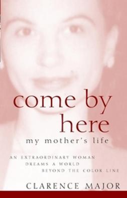 Major, Clarence - Come By Here: My Mother's Life, ebook