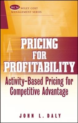 Daly, John L. - Pricing for Profitability: Activity-Based Pricing for Competitive Advantage, ebook