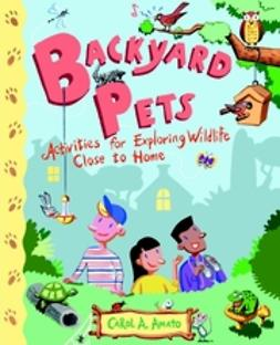 Amato, Carol A. - Backyard Pets: Activities for Exploring Wildlife Close to Home, ebook