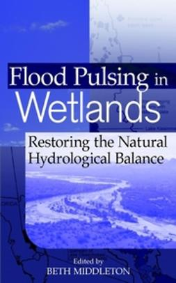 Middleton, Beth A. - Flood Pulsing in Wetlands: Restoring the Natural Hydrological Balance, ebook