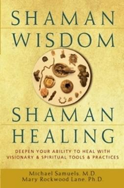 Samuels, Michael - Shaman Wisdom, Shaman Healing: Deepen Your Ability to Heal with Visionary and Spiritual Tools and Practices, ebook