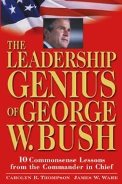 Thompson, Carolyn B. - The Leadership Genius of George W. Bush: 10 Commonsense Lessons from the Commander in Chief, ebook