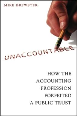 Brewster, Mike - Unaccountable: How the Accounting Profession Forfeited a Public Trust, ebook