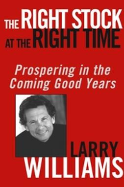 Williams, Larry - The Right Stock at the Right Time: Prospering in the Coming Good Years, ebook