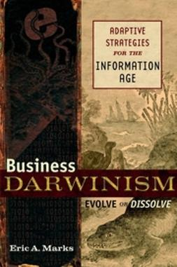 Marks, Eric A. - Business Darwinism: Evolve or Disolve: Adaptive Strategies for the Information Age, ebook