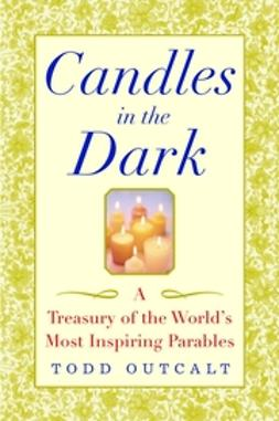 Outcalt, Todd - Candles in the Dark: A Treasury of the World's Most Inspiring Parables, e-bok