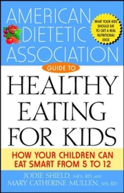 Mullen, Mary Catherine - The American Dietetic Association Guide to Healthy Eating for Kids: How Your Children Can Eat Smart from Five to Twelve, e-kirja