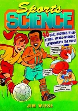 Wiese, Jim - Sports Science: 40 Goal-Scoring, High-Flying, Medal-Winning Experiments for Kids, ebook
