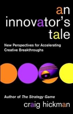 Hickman, Craig - An Innovator's Tale: New Perspectives for Accelerating Creative Breakthroughs, ebook