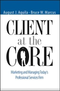 Aquila, August J. - Client at the Core: Marketing and Managing Today's Professional Services Firm, e-bok