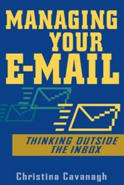 Cavanagh, Christina - Managing Your E-Mail: Thinking Outside the Inbox, ebook
