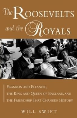 Swift, Will - The Roosevelts and the Royals: Franklin and Eleanor, the King and Queen of England, and the Friendship that Changed History, e-bok