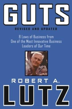 Lutz, Robert A. - Guts: 8 Laws of Business from One of the Most Innovative Business Leaders of Our Time, ebook