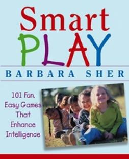 Sher, Barbara - Smart Play: 101 Fun, Easy Games That Enhance Intelligence, e-bok