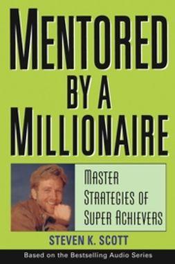 Scott, Steven K. - Mentored by a Millionaire: Master Strategies of Super Achievers, ebook