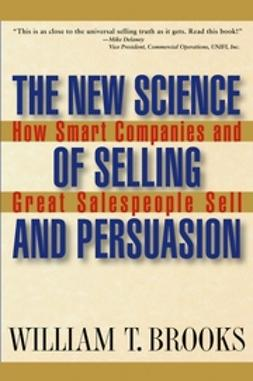 Brooks, William T. - The New Science of Selling and Persuasion: How Smart Companies and Great Salespeople Sell, ebook