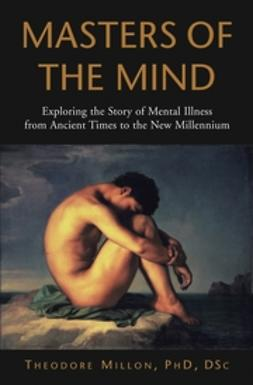 Millon, Theodore - Masters of the Mind: Exploring the Story of Mental Illness from Ancient Times to the New Millennium, e-kirja