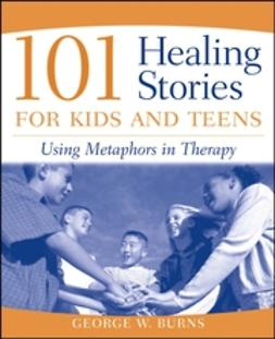 Burns, George W. - 101 Healing Stories for Kids and Teens: Using Metaphors in Therapy, ebook