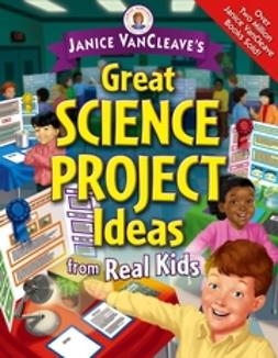 VanCleave, Janice - Janice VanCleave's Great Science Project Ideas from Real Kids, e-bok