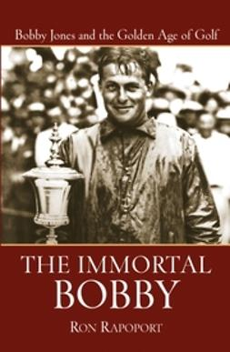 Rapoport, Ron - The Immortal Bobby: Bobby Jones and the Golden Age of Golf, ebook