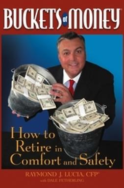 Lucia, Raymond J. - Buckets of Money: How to Retire in Comfort and Safety, ebook