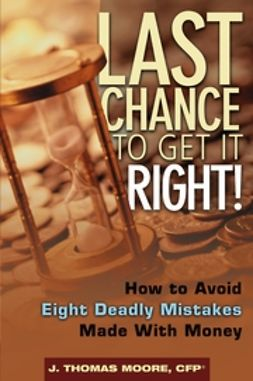 Moore, J. Thomas - Last Chance to Get It Right!: How to Avoid Eight Deadly Mistakes Made with Money, ebook