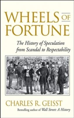 Geisst, Charles R. - Wheels of Fortune: The History of Speculation from Scandal to Respectability, ebook