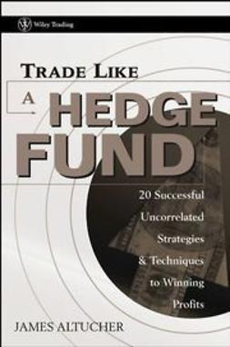 Altucher, James - Trade Like a Hedge Fund: 20 Successful Uncorrelated Strategies and Techniques to Winning Profits, ebook